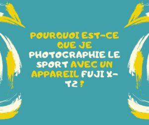 Pourquoi est-ce que je photographie le sport avec un appareil Fuji X-T2 ?